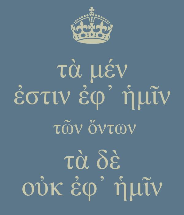 τὰ μέν ἐστιν ἐφ᾽ ἡμῖν  τῶν ὄντων τὰ δὲ οὐκ ἐφ᾽ ἡμῖν