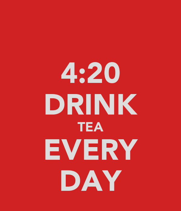 4:20 DRINK TEA EVERY DAY