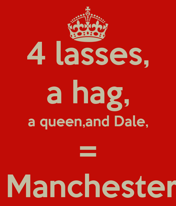 4 lasses, a hag, a queen,and Dale, =  Manchester