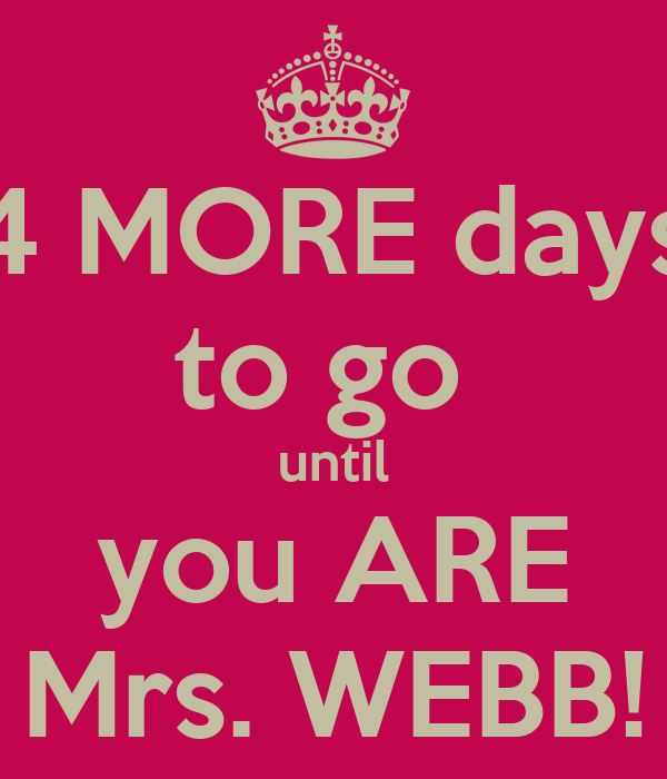 4 MORE days to go  until you ARE Mrs. WEBB!