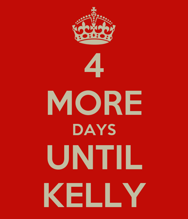 4 MORE DAYS UNTIL KELLY