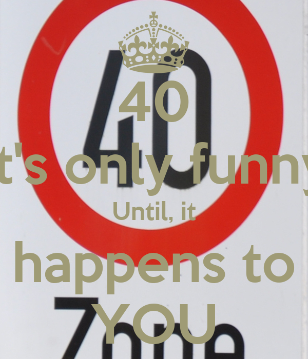 40 It's only funny Until, it happens to YOU