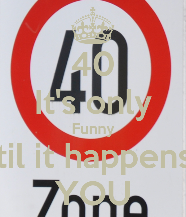 40 It's only Funny Until it happens to YOU