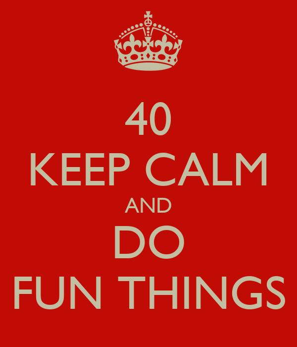 40 KEEP CALM AND DO FUN THINGS