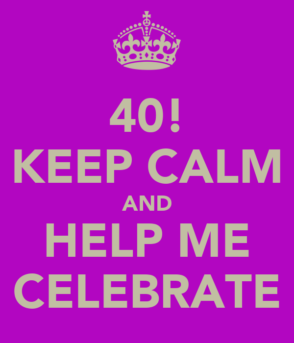 40! KEEP CALM AND HELP ME CELEBRATE
