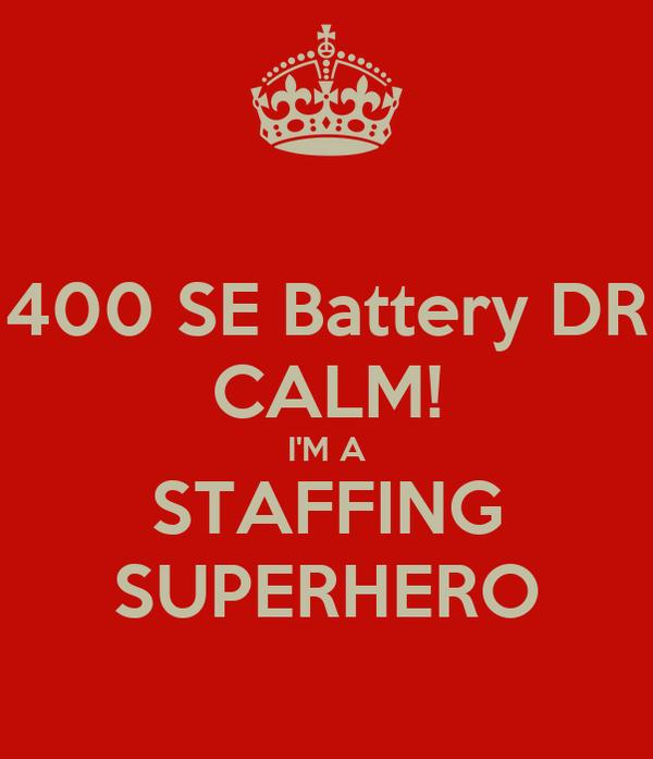 400 SE Battery DR CALM! I'M A STAFFING SUPERHERO