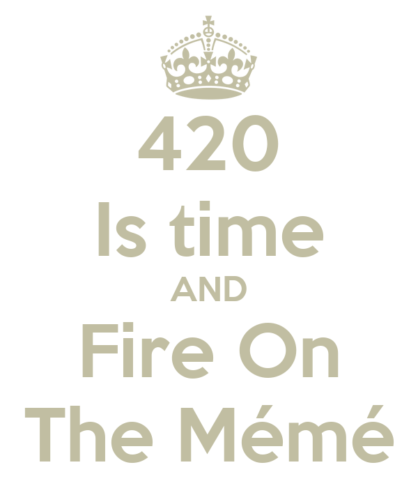 420 Is time AND Fire On The Mémé