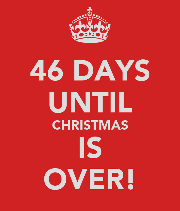 46 DAYS UNTIL CHRISTMAS IS OVER!