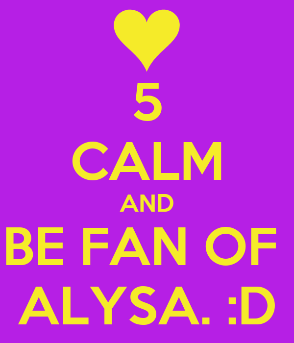 5 CALM AND BE FAN OF  ALYSA. :D