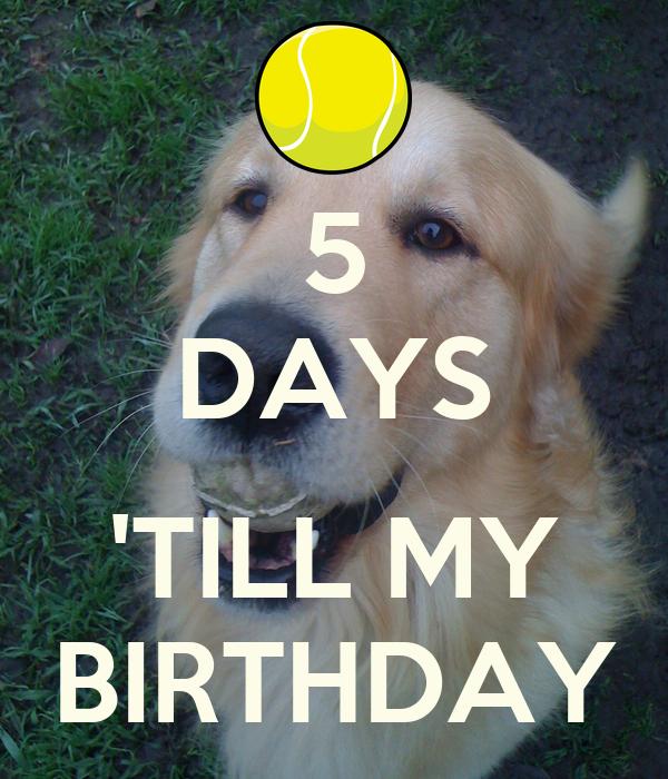 5 DAYS  'TILL MY BIRTHDAY