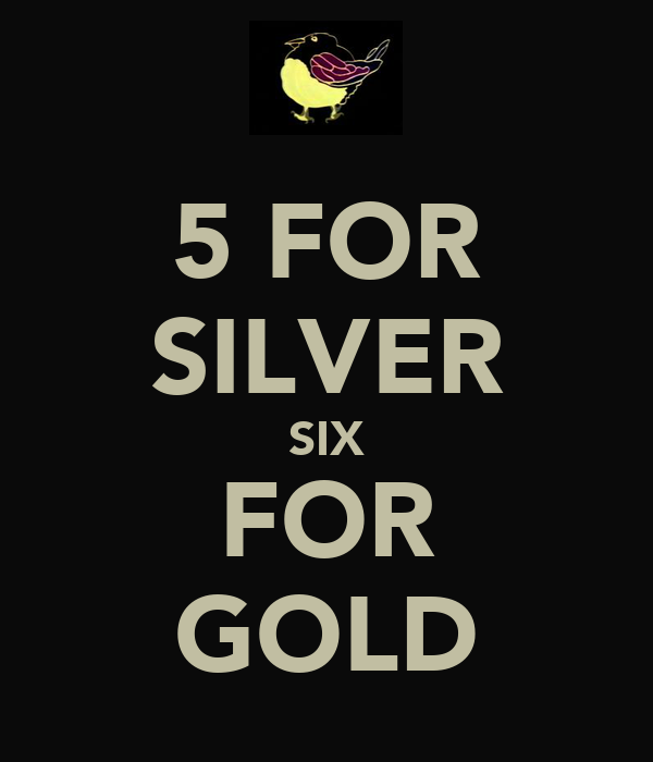 5 FOR SILVER SIX FOR GOLD