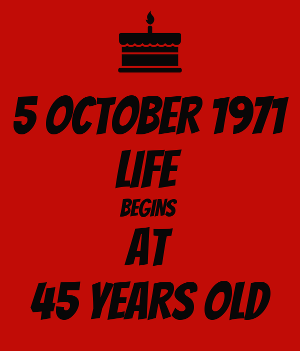 5 OCTOBER 1971 LIFE  BEGINS  AT 45 YEARS OLD