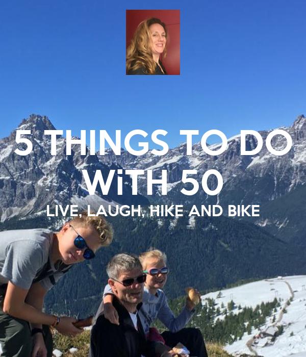 5 THINGS TO DO WiTH 50 LIVE, LAUGH, HIKE AND BIKE