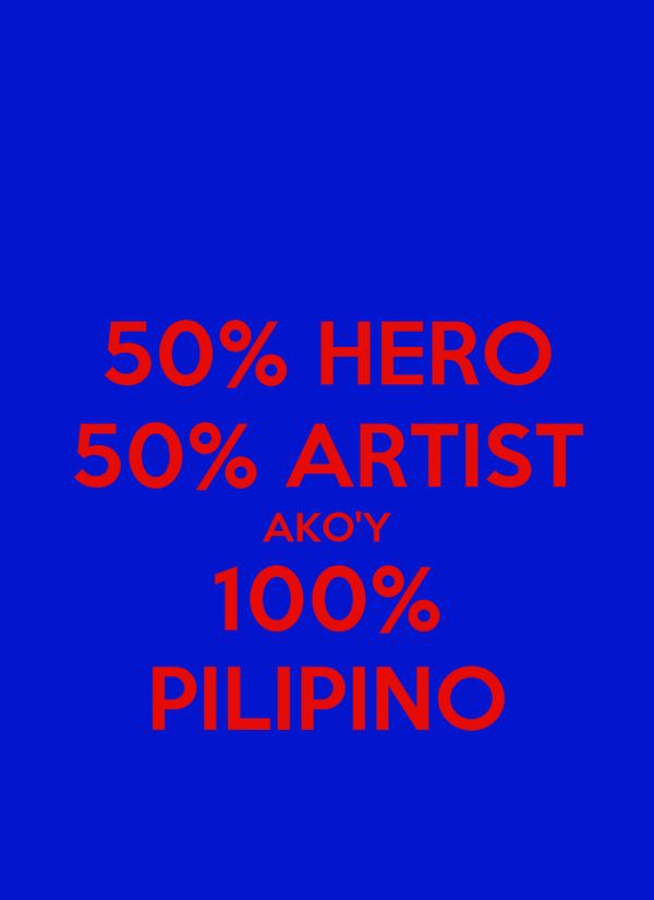 50% HERO 50% ARTIST AKO'Y 100% PILIPINO