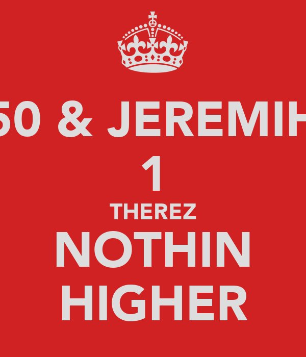 50 & JEREMIH 1 THEREZ NOTHIN HIGHER