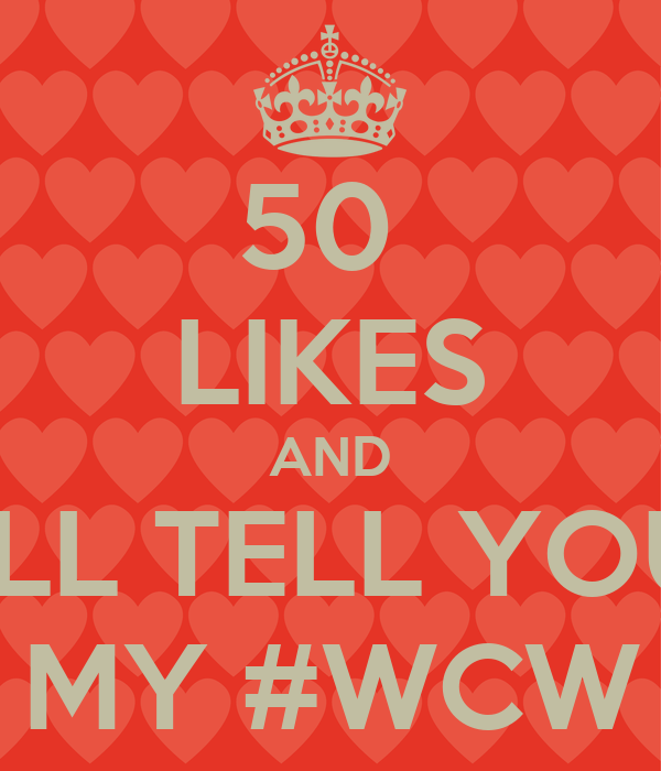 50  LIKES AND I'LL TELL YOU MY #WCW