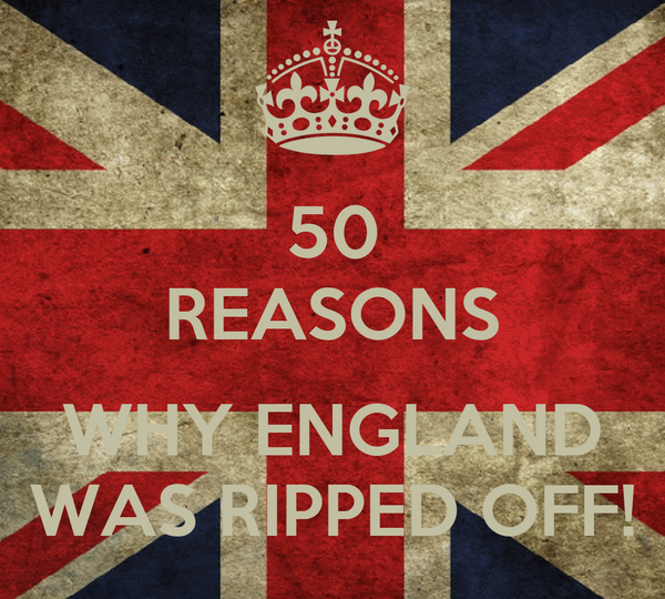 50 REASONS  WHY ENGLAND WAS RIPPED OFF!