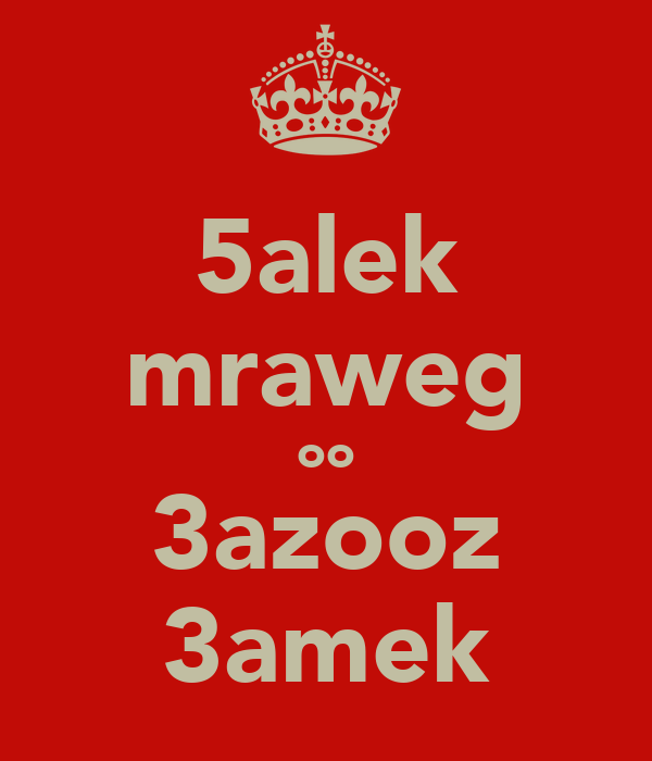 5alek mraweg oo 3azooz 3amek