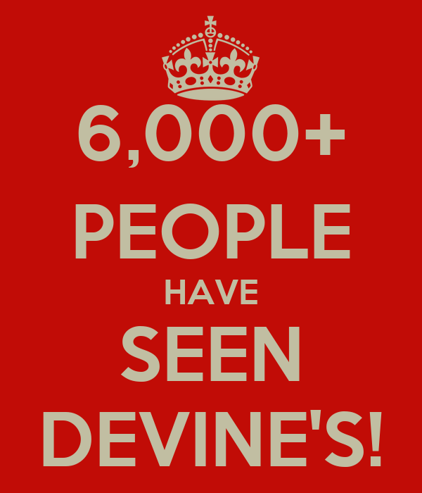 6,000+ PEOPLE HAVE SEEN DEVINE'S!