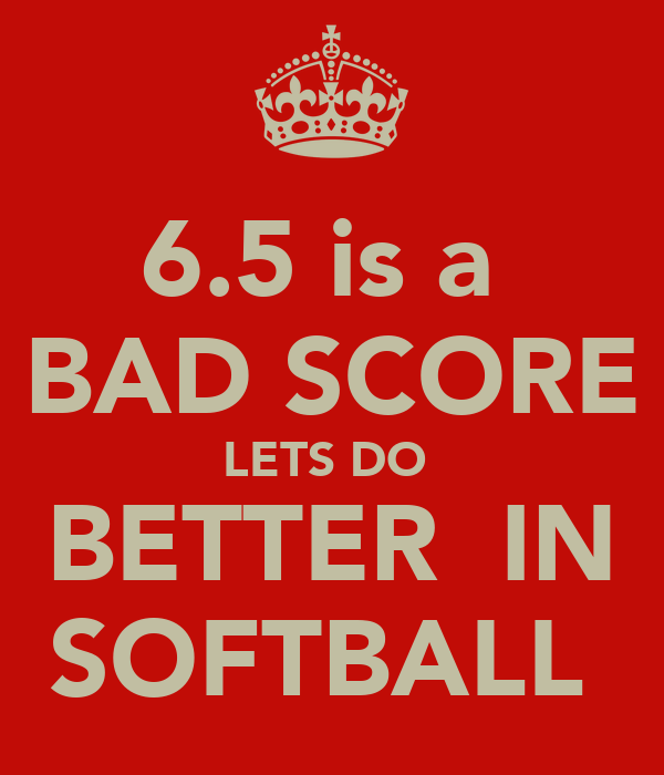 6.5 is a  BAD SCORE LETS DO  BETTER  IN SOFTBALL