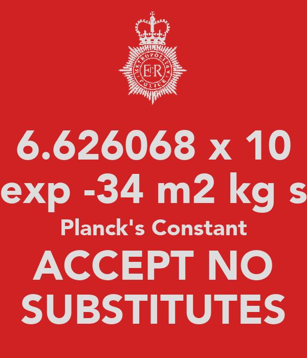 6.626068 x 10 exp -34 m2 kg s Planck's Constant ACCEPT NO SUBSTITUTES