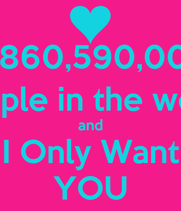 6,860,590,000 People in the world and I Only Want YOU