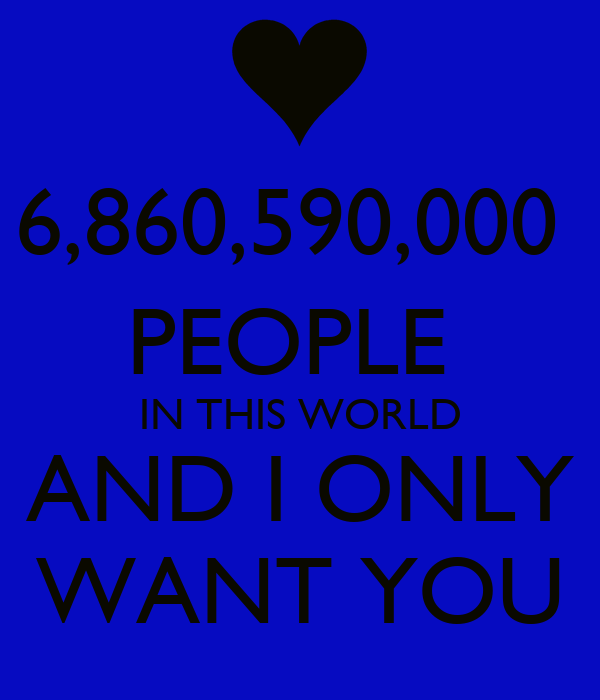 6,860,590,000  PEOPLE  IN THIS WORLD AND I ONLY WANT YOU