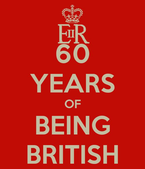 60 YEARS OF BEING BRITISH