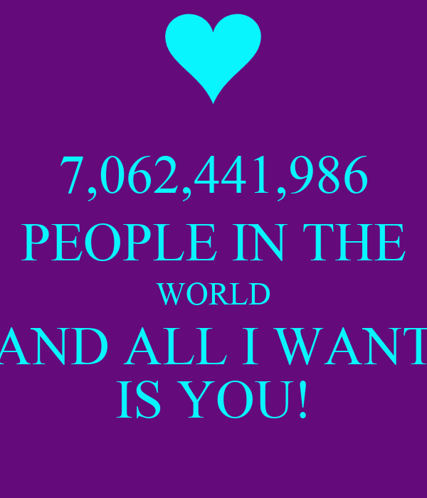 7,062,441,986 PEOPLE IN THE WORLD AND ALL I WANT IS YOU!