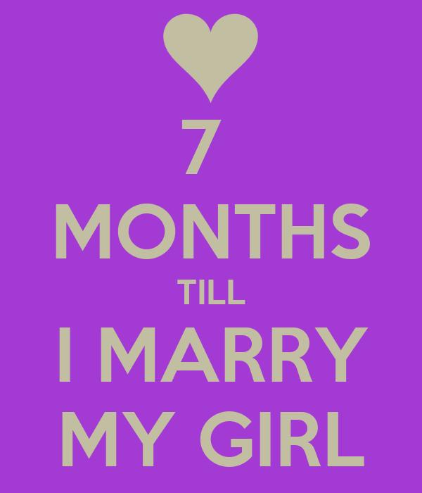 7  MONTHS TILL I MARRY MY GIRL