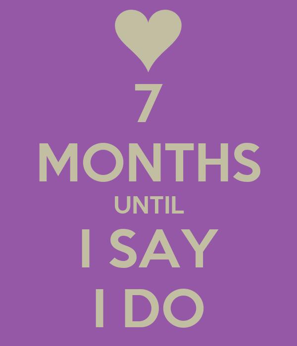 7 MONTHS UNTIL I SAY I DO