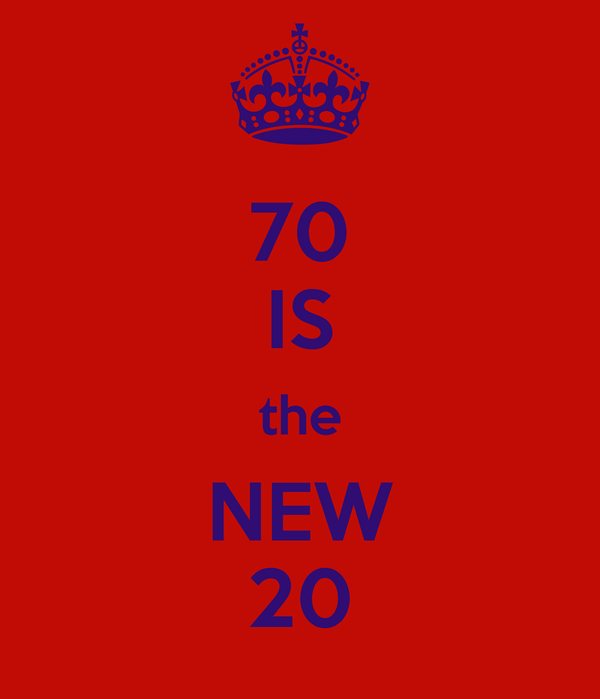 70 IS the NEW 20