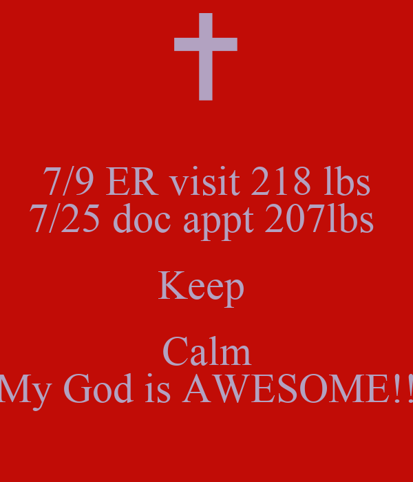 7/9 ER visit 218 lbs 7/25 doc appt 207lbs  Keep  Calm My God is AWESOME!!