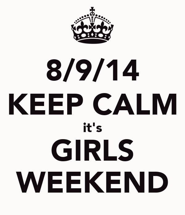 8/9/14 KEEP CALM it's GIRLS WEEKEND