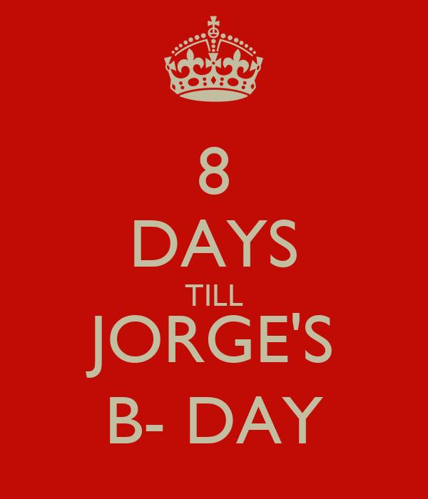 8 DAYS TILL JORGE'S B- DAY