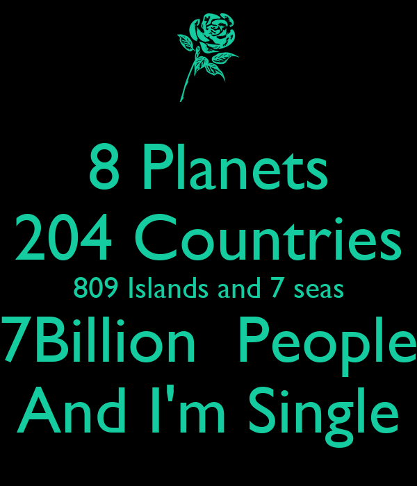 8 Planets 204 Countries 809 Islands and 7 seas 7Billion  People And I'm Single