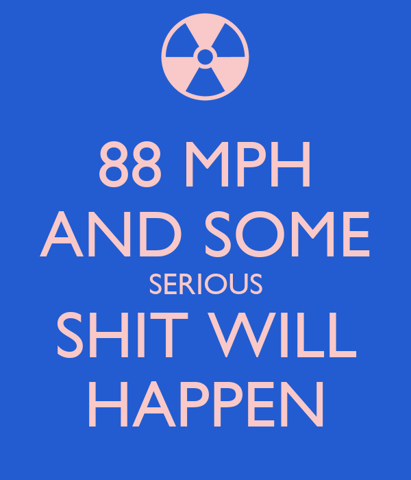 88 MPH AND SOME SERIOUS SHIT WILL HAPPEN