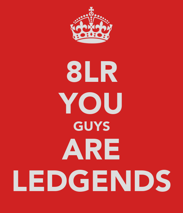 8LR YOU GUYS ARE LEDGENDS