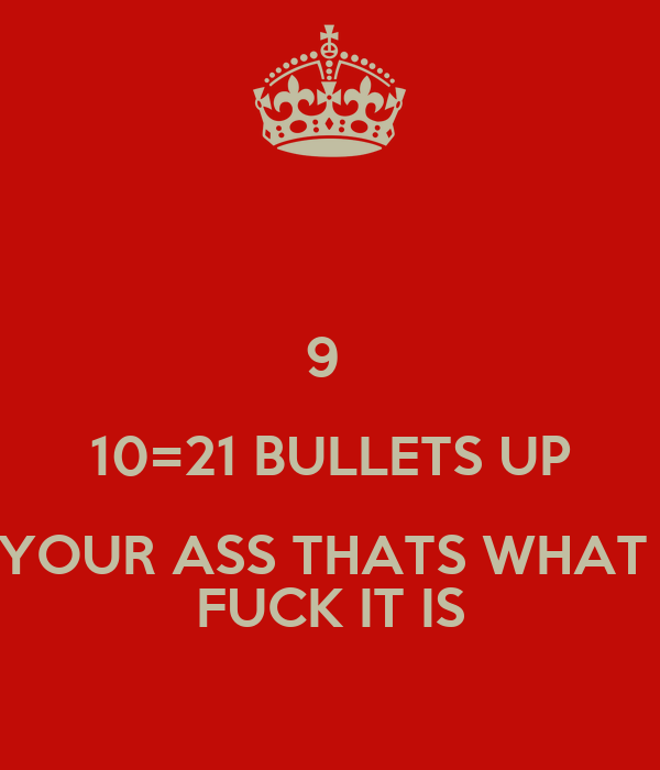 9  10=21 BULLETS UP YOUR ASS THATS WHAT  FUCK IT IS