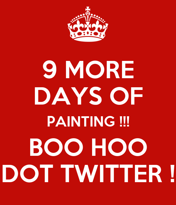 9 MORE DAYS OF PAINTING !!! BOO HOO DOT TWITTER !