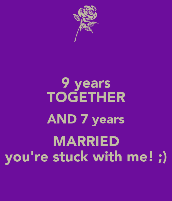 9 years TOGETHER AND 7 years MARRIED you're stuck with me! ;)