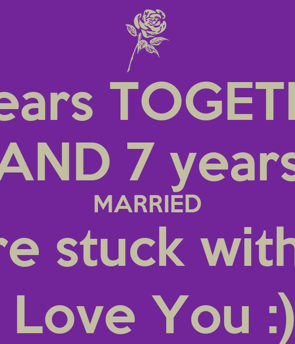 9 years TOGETHER AND 7 years MARRIED you're stuck with me! I Love You :)