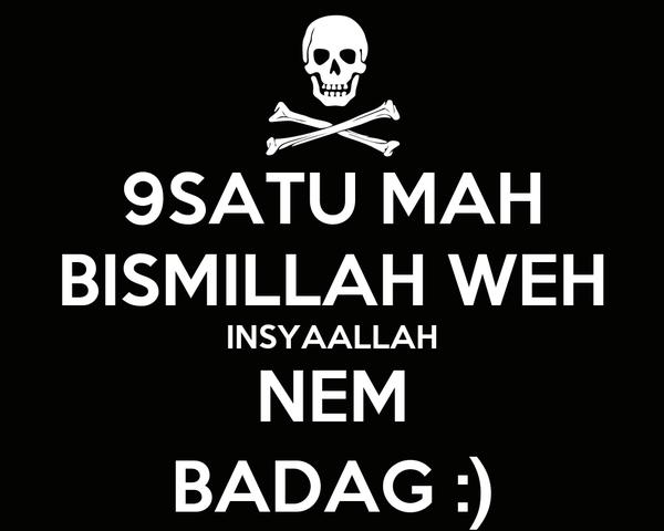 9SATU MAH BISMILLAH WEH INSYAALLAH NEM BADAG :)