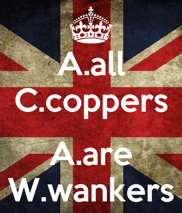 A.all C.coppers  A.are W.wankers