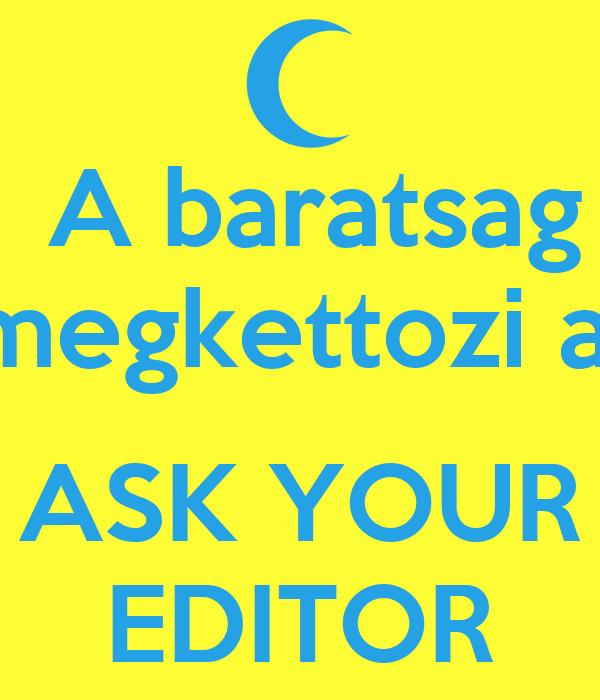 A baratsag  megkettozi az   ASK YOUR EDITOR