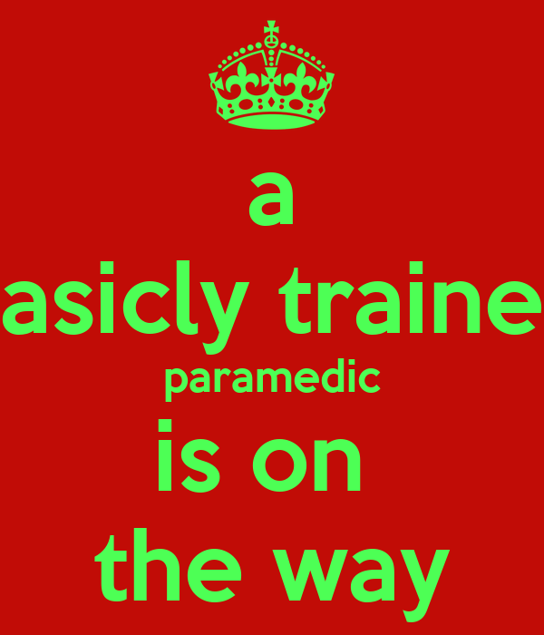 a basicly trained paramedic is on  the way