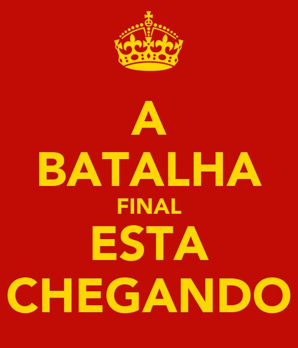 A BATALHA FINAL ESTA CHEGANDO