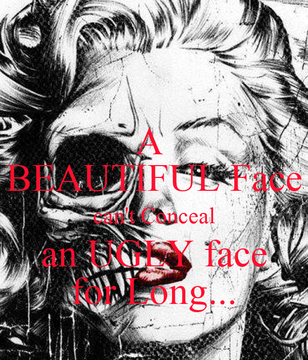 A  BEAUTIFUL Face can't Conceal an UGLY face for Long...