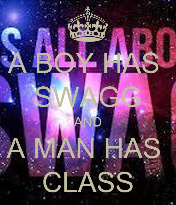A BOY HAS  SWAGG AND A MAN HAS  CLASS
