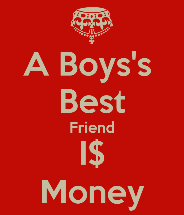 A Boys's  Best Friend I$ Money